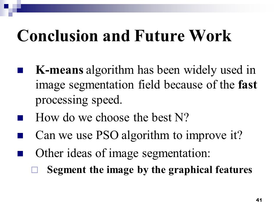 41 Conclusion and Future Work K-means algorithm has been widely used in image segmentation field because of the fast processing speed.