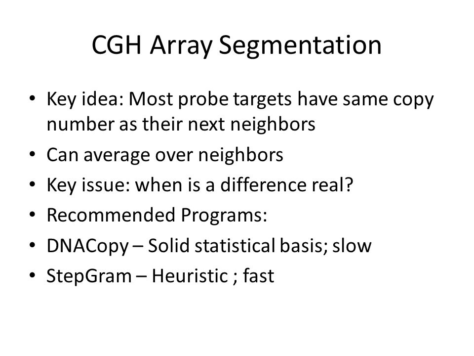 CGH Array Segmentation Key idea: Most probe targets have same copy number as their next neighbors Can average over neighbors Key issue: when is a diff
