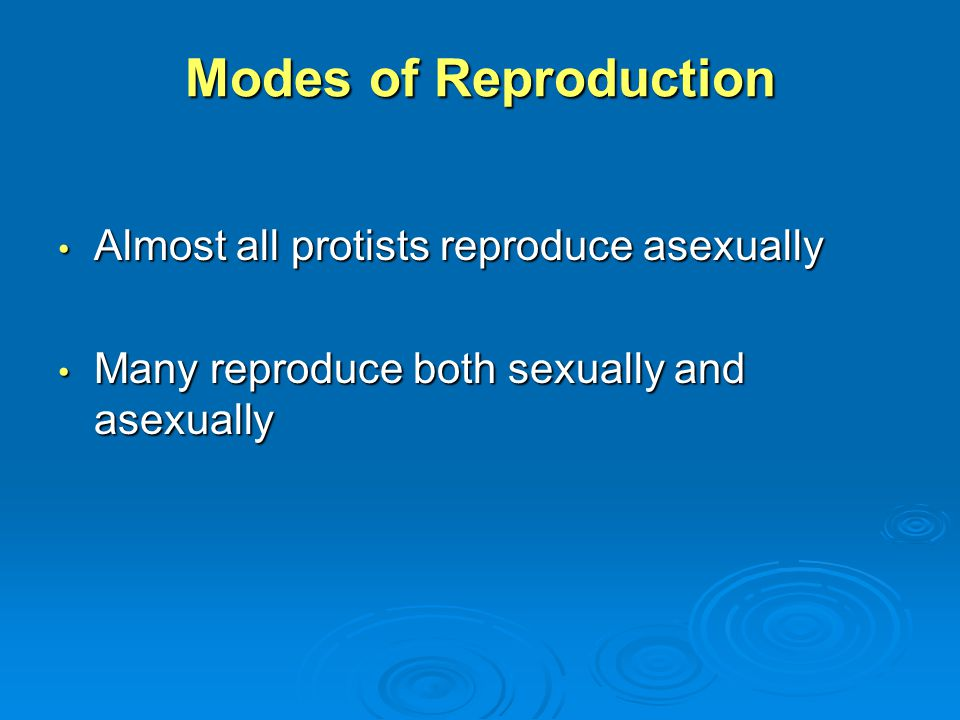Modes of Reproduction Almost all protists reproduce asexually Almost all protists reproduce asexually Many reproduce both sexually and asexually Many