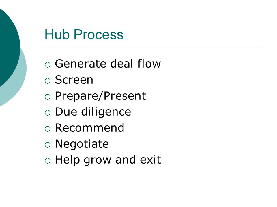 Hub Process  Generate deal flow  Screen  Prepare/Present  Due diligence  Recommend  Negotiate  Help grow and exit