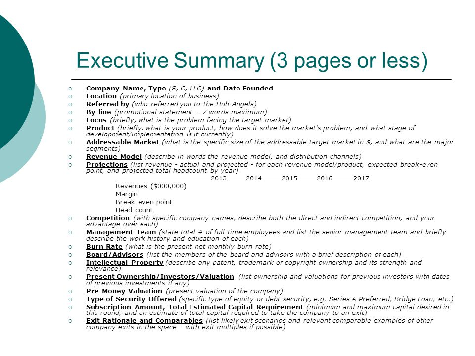 Presentation (15 slides or less)  Slide 1 – Company Name, Contact  Slide 2 – Overview of Key Take-away Points  Slide 3 – Market Pain and Goal of Company  Slide 4 – Size of Target (Addressable) Market  Slide 5 – First Product w/ Hint at Product Extensions  Slide 6 – How Product Works  Slide 7 – Revenue Model  Slide 8 – Pro Formas w/ BE, Headcount, Margins, Etc.