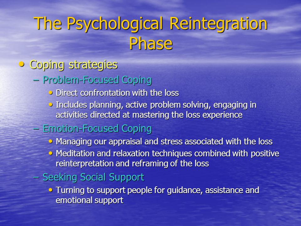 The Psychological Reintegration Phase Coping strategies Coping strategies –Problem-Focused Coping Direct confrontation with the loss Direct confrontation with the loss Includes planning, active problem solving, engaging in activities directed at mastering the loss experience Includes planning, active problem solving, engaging in activities directed at mastering the loss experience –Emotion-Focused Coping Managing our appraisal and stress associated with the loss Managing our appraisal and stress associated with the loss Meditation and relaxation techniques combined with positive reinterpretation and reframing of the loss Meditation and relaxation techniques combined with positive reinterpretation and reframing of the loss –Seeking Social Support Turning to support people for guidance, assistance and emotional support Turning to support people for guidance, assistance and emotional support