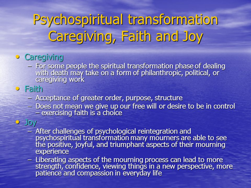 Psychospiritual transformation Caregiving, Faith and Joy Caregiving Caregiving –For some people the spiritual transformation phase of dealing with death may take on a form of philanthropic, political, or caregiving work Faith Faith –Acceptance of greater order, purpose, structure –Does not mean we give up our free will or desire to be in control – exercising faith is a choice Joy Joy –After challenges of psychological reintegration and psychospiritual transformation many mourners are able to see the positive, joyful, and triumphant aspects of their mourning experience –Liberating aspects of the mourning process can lead to more strength, confidence, viewing things in a new perspective, more patience and compassion in everyday life