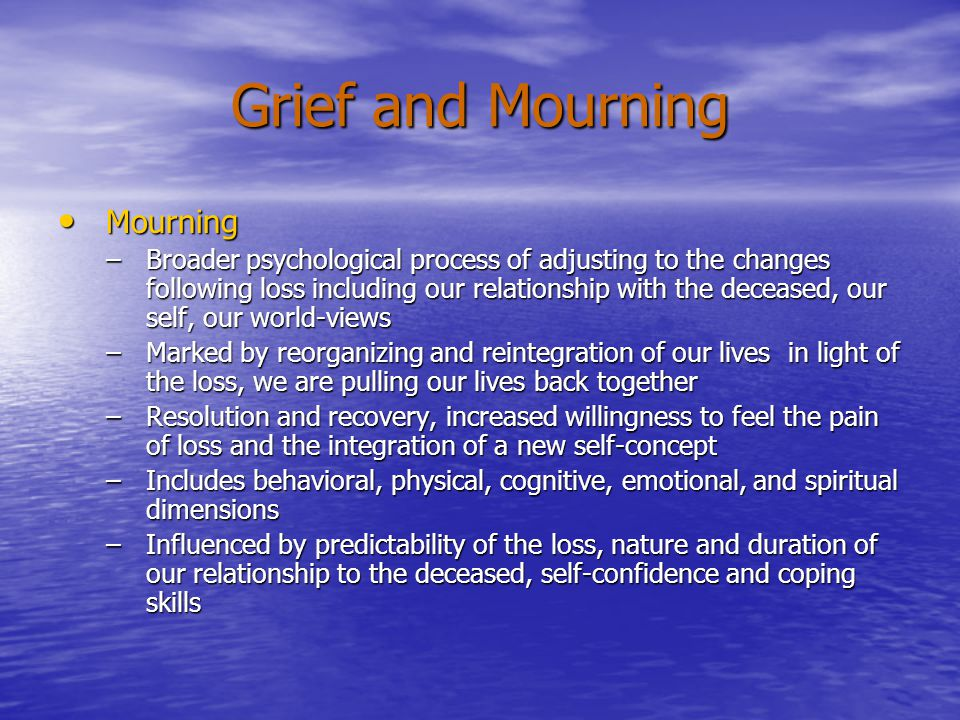 Grief and Mourning Mourning Mourning –Broader psychological process of adjusting to the changes following loss including our relationship with the deceased, our self, our world-views –Marked by reorganizing and reintegration of our lives in light of the loss, we are pulling our lives back together –Resolution and recovery, increased willingness to feel the pain of loss and the integration of a new self-concept –Includes behavioral, physical, cognitive, emotional, and spiritual dimensions –Influenced by predictability of the loss, nature and duration of our relationship to the deceased, self-confidence and coping skills