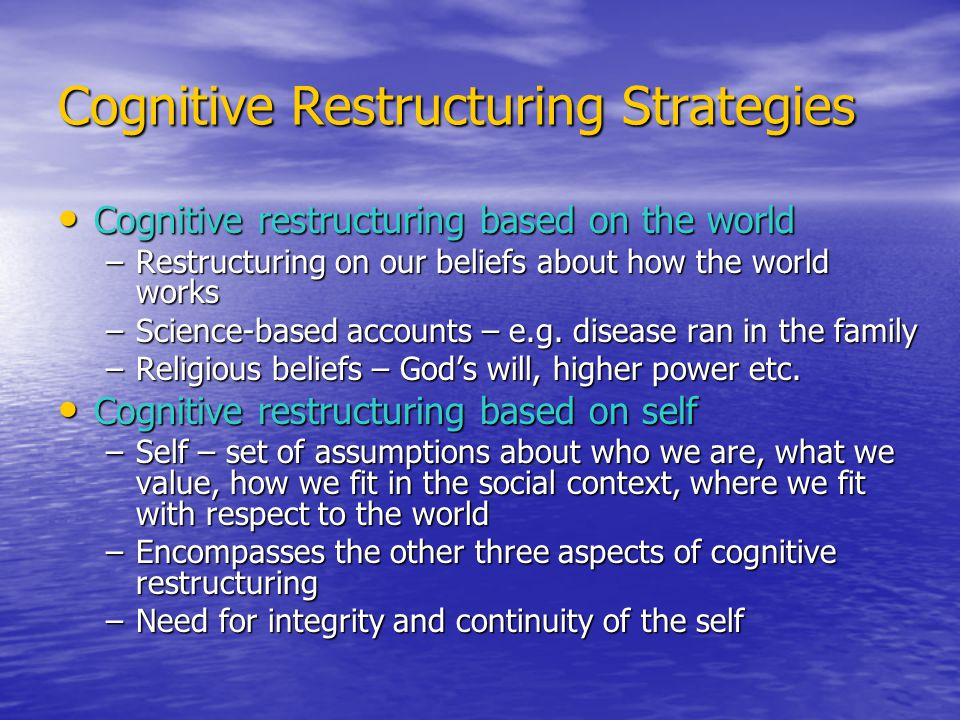Cognitive Restructuring Strategies Cognitive restructuring based on the world Cognitive restructuring based on the world –Restructuring on our beliefs about how the world works –Science-based accounts – e.g.