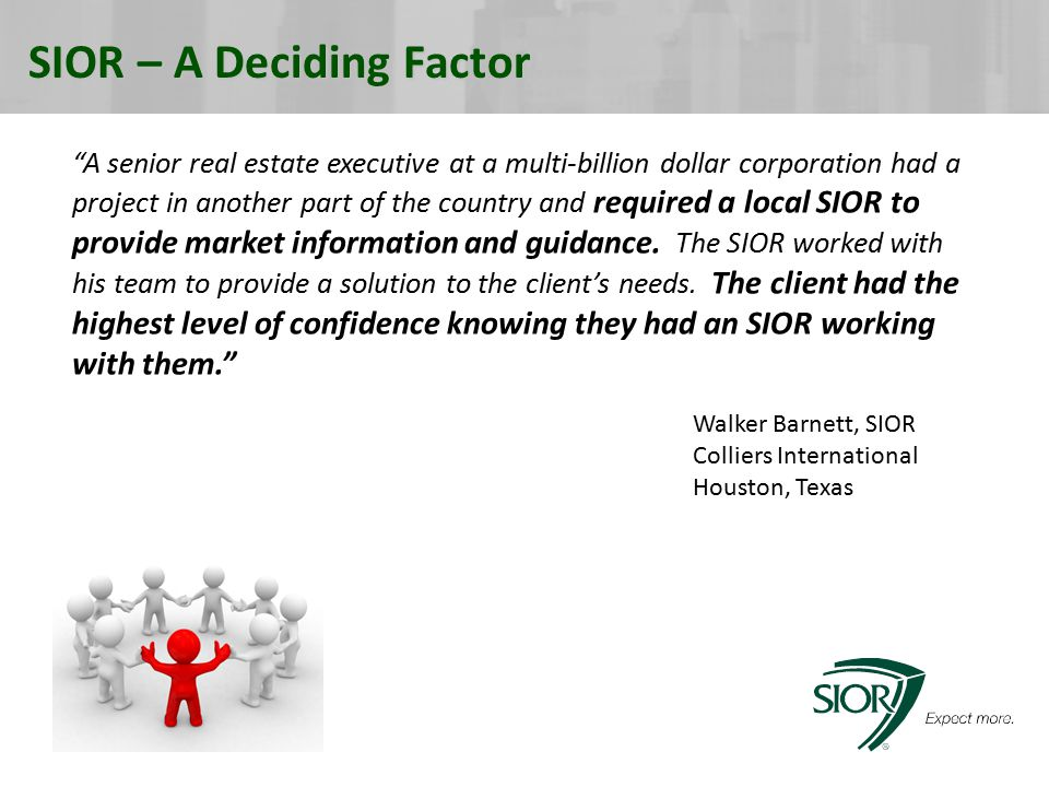 SIOR – A Deciding Factor A senior real estate executive at a multi-billion dollar corporation had a project in another part of the country and required a local SIOR to provide market information and guidance.