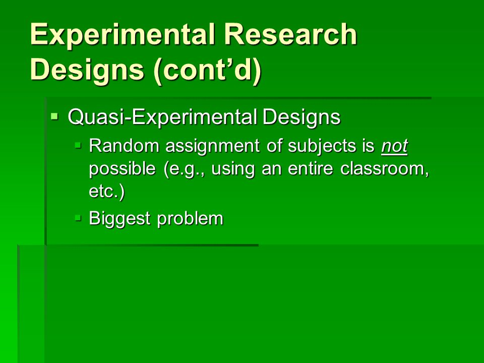 Experimental Research Designs (cont'd)  Single Case Designs  Involves the intense study of one individual (or more than one individual treated as single group).