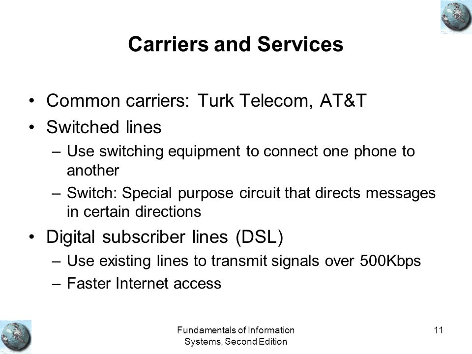 Fundamentals of Information Systems, Second Edition 11 Carriers and Services Common carriers: Turk Telecom, AT&T Switched lines –Use switching equipme