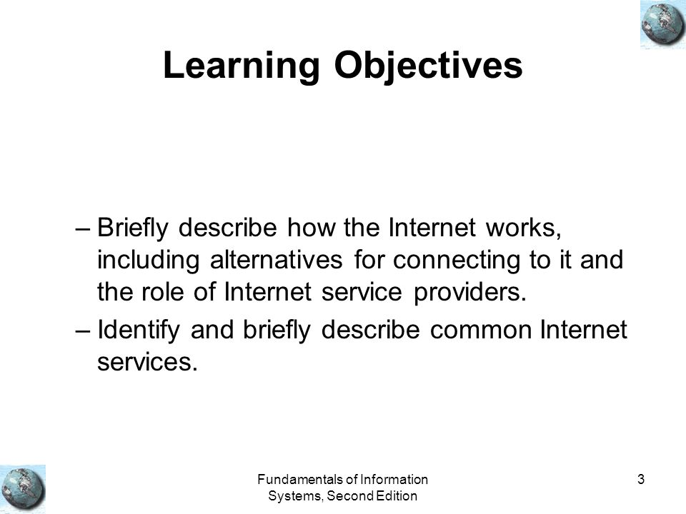 Fundamentals of Information Systems, Second Edition 3 Learning Objectives –Briefly describe how the Internet works, including alternatives for connect