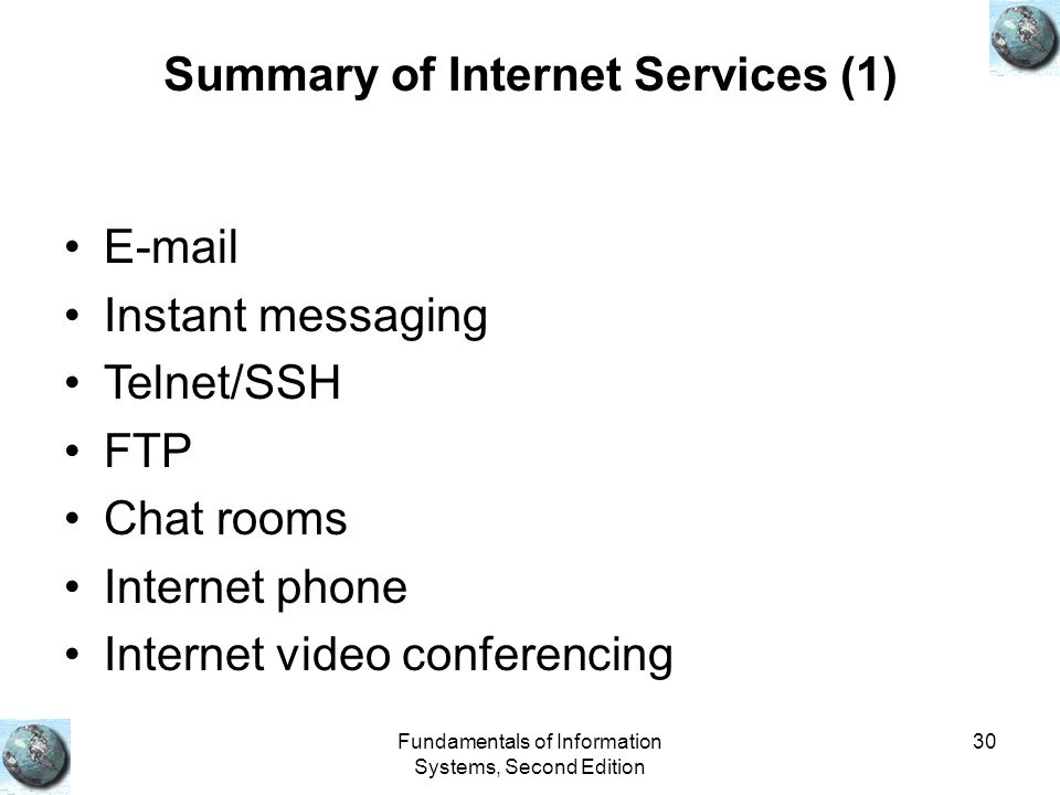 Fundamentals of Information Systems, Second Edition 30 Summary of Internet Services (1) E-mail Instant messaging Telnet/SSH FTP Chat rooms Internet ph