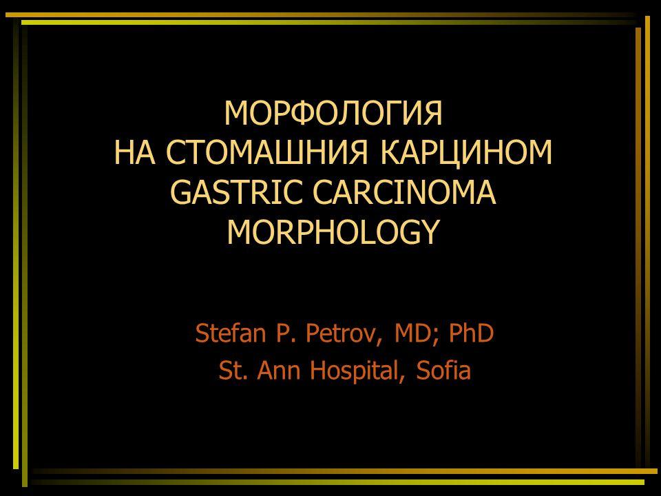 МОРФОЛОГИЯ НА СТОМАШНИЯ КАРЦИНОМ GASTRIC CARCINOMA MORPHOLOGY Stefan P.