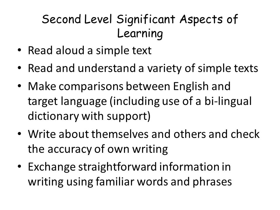 Read aloud a simple text Read and understand a variety of simple texts Make comparisons between English and target language (including use of a bi-lingual dictionary with support) Write about themselves and others and check the accuracy of own writing Exchange straightforward information in writing using familiar words and phrases Second Level Significant Aspects of Learning