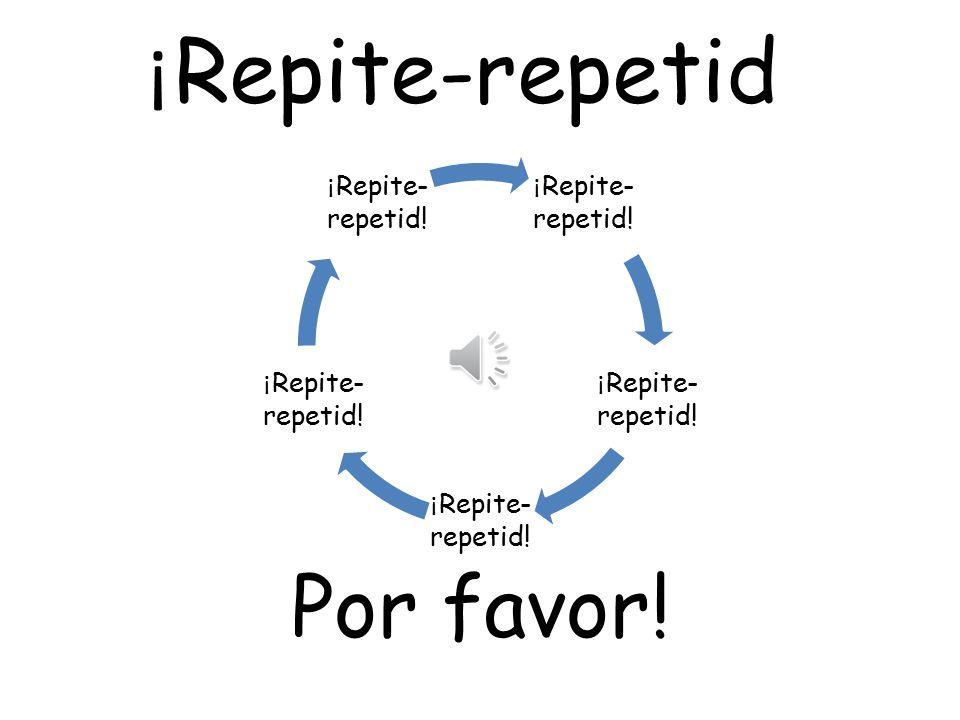 ¡ Repite-repetid Por favor! ¡ Repite - repetid!