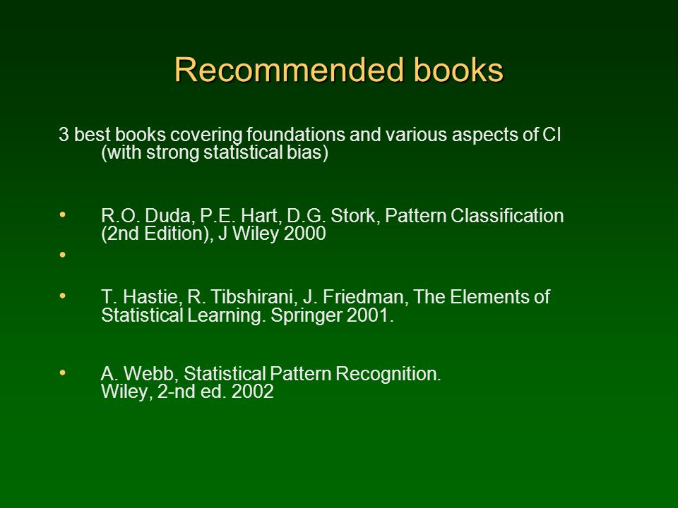 Recommended books 3 best books covering foundations and various aspects of CI (with strong statistical bias) R.O. Duda, P.E. Hart, D.G. Stork, Pattern