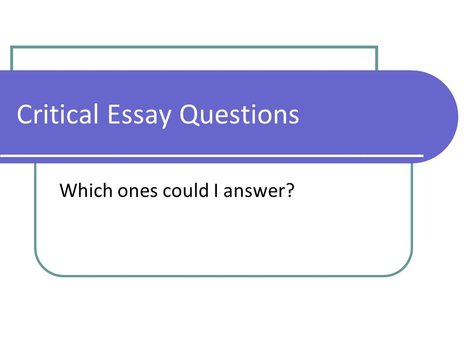 Critical Essay Questions Which ones could I answer