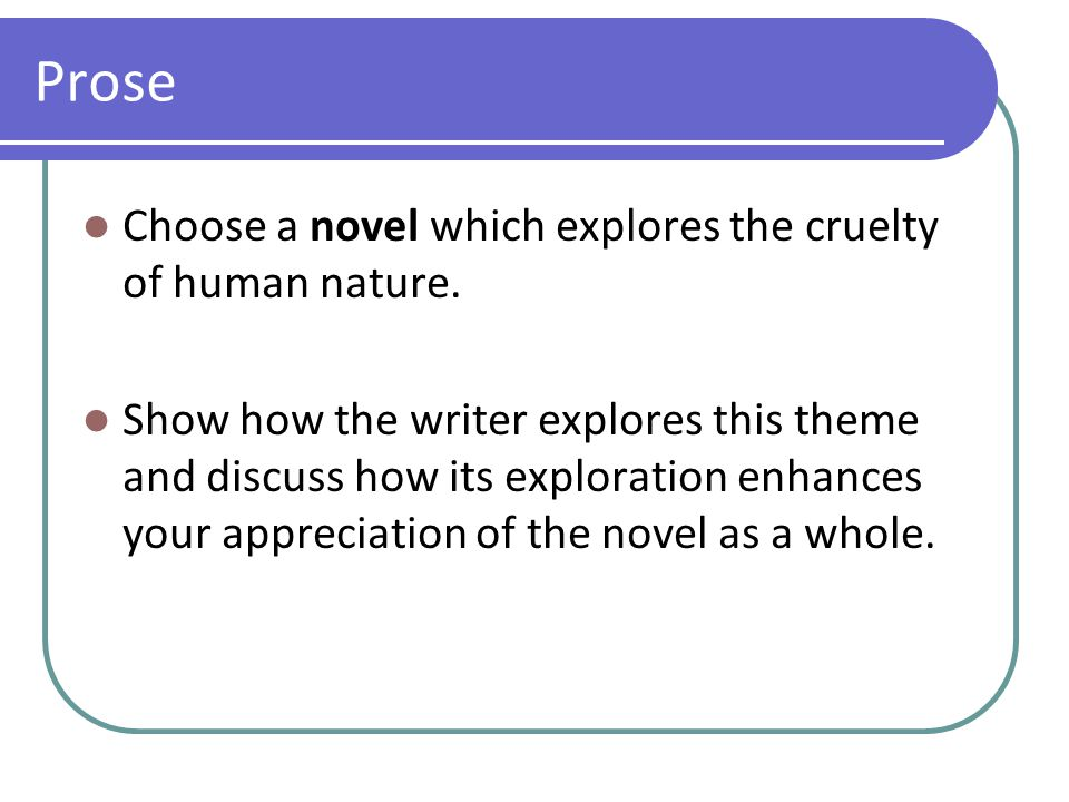 Prose Choose a novel which explores the cruelty of human nature. Show how the writer explores this theme and discuss how its exploration enhances your