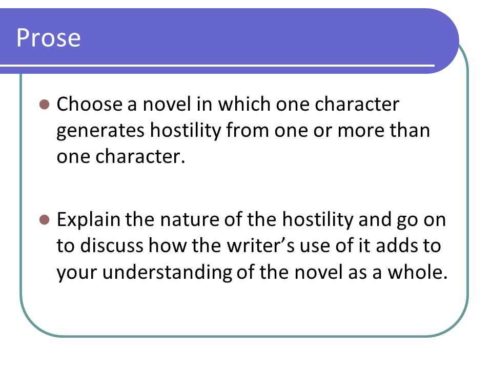 Prose Choose a novel in which one character generates hostility from one or more than one character. Explain the nature of the hostility and go on to