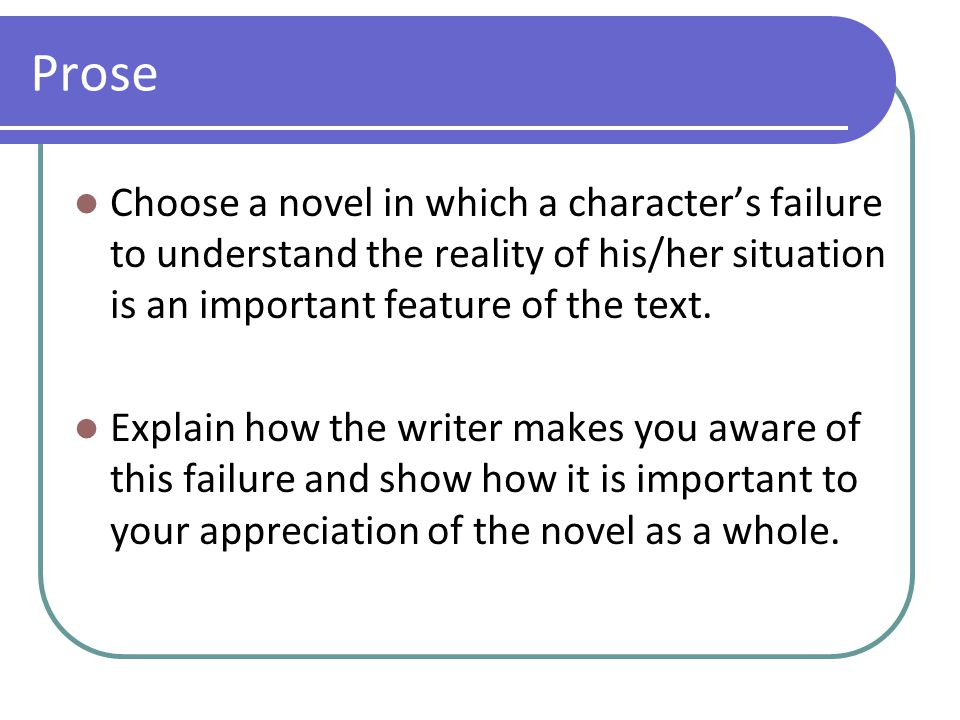 Prose Choose a novel in which a character's failure to understand the reality of his/her situation is an important feature of the text. Explain how th