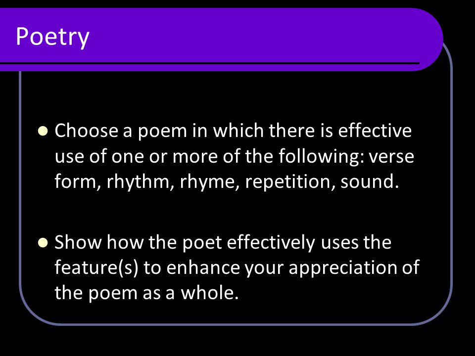 Poetry Choose a poem in which there is effective use of one or more of the following: verse form, rhythm, rhyme, repetition, sound.