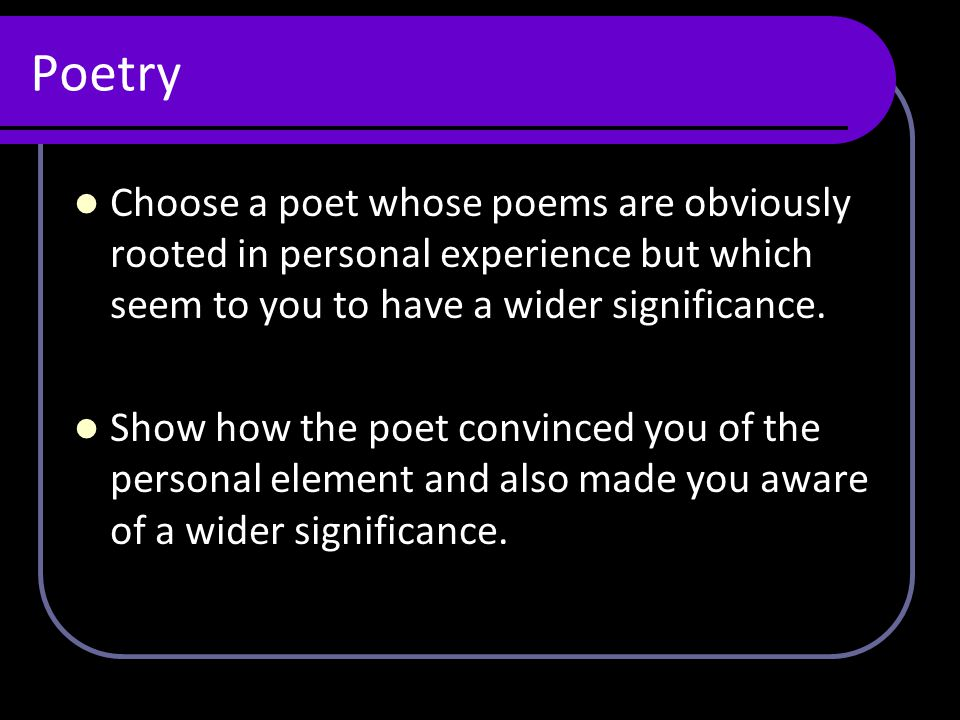 Poetry Choose a poet whose poems are obviously rooted in personal experience but which seem to you to have a wider significance.