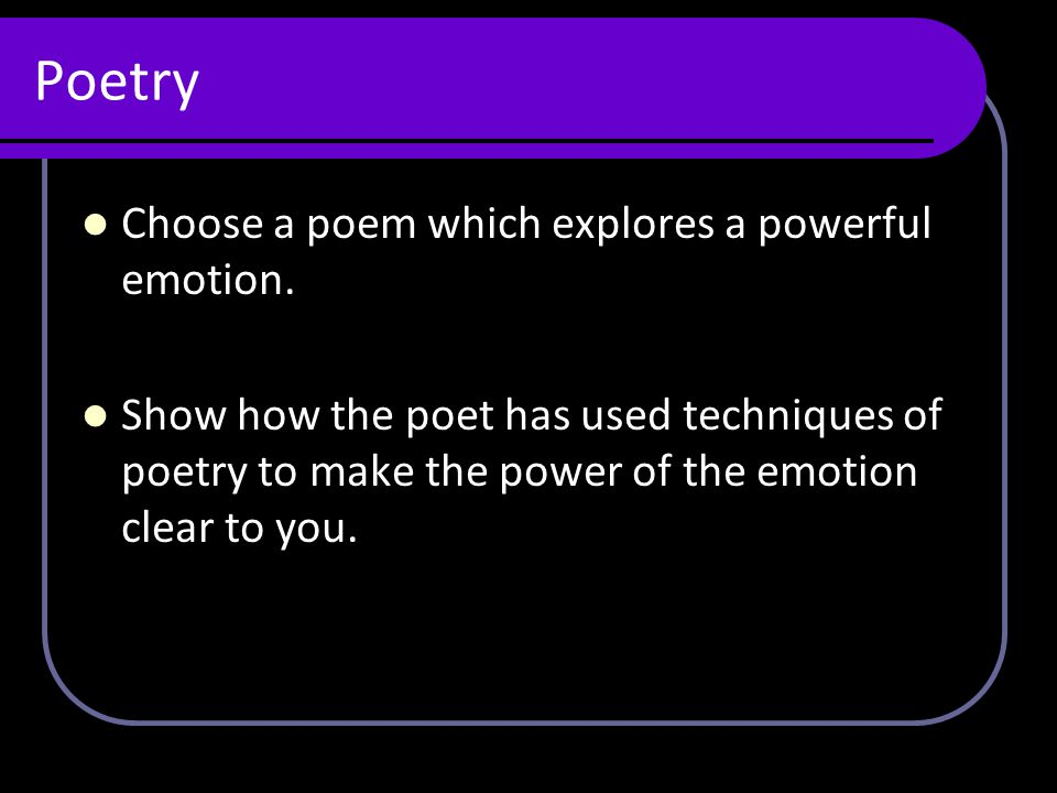 Poetry Choose a poem which explores a powerful emotion. Show how the poet has used techniques of poetry to make the power of the emotion clear to you.