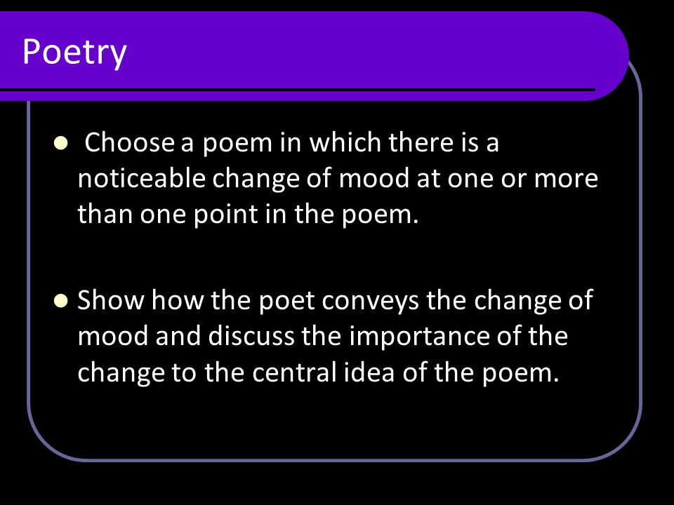 Poetry Choose a poem in which there is a noticeable change of mood at one or more than one point in the poem. Show how the poet conveys the change of