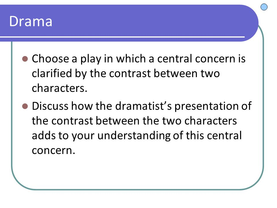 Drama Choose a play in which a central concern is clarified by the contrast between two characters.
