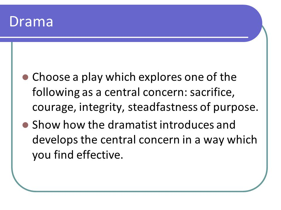 Drama Choose a play which explores one of the following as a central concern: sacrifice, courage, integrity, steadfastness of purpose. Show how the dr