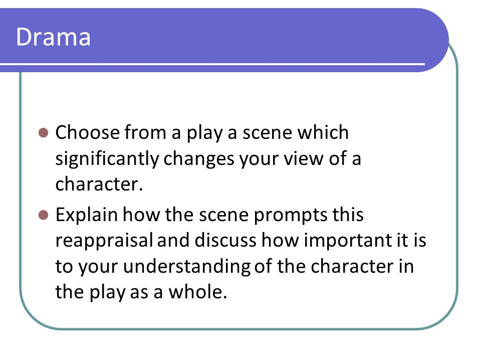 Drama Choose from a play a scene which significantly changes your view of a character.