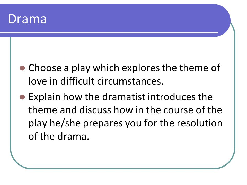 Drama Choose a play which explores the theme of love in difficult circumstances. Explain how the dramatist introduces the theme and discuss how in the