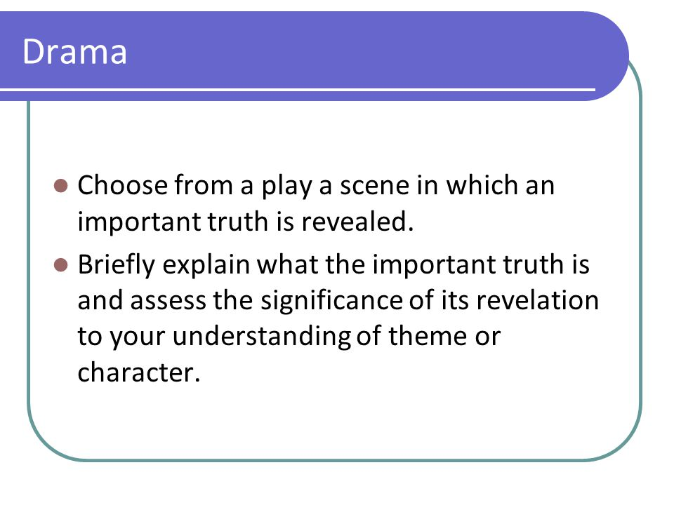 Drama Choose from a play a scene in which an important truth is revealed. Briefly explain what the important truth is and assess the significance of i