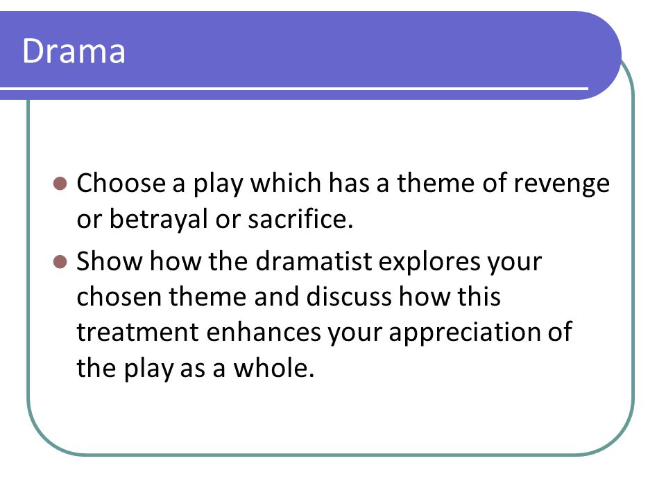 Drama Choose a play which has a theme of revenge or betrayal or sacrifice. Show how the dramatist explores your chosen theme and discuss how this trea