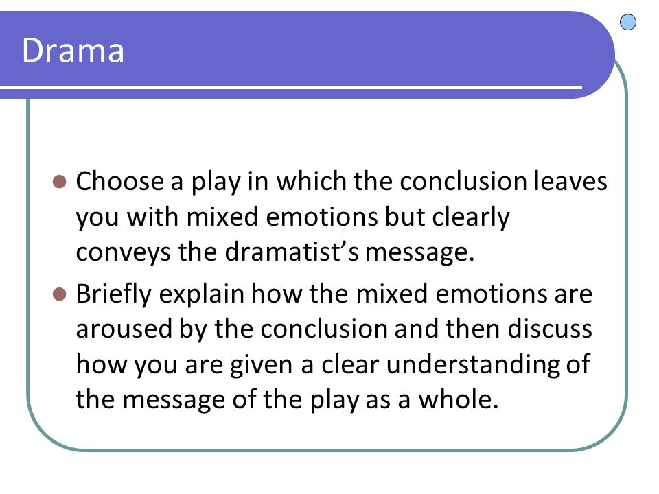 Drama Choose a play in which the conclusion leaves you with mixed emotions but clearly conveys the dramatist's message. Briefly explain how the mixed