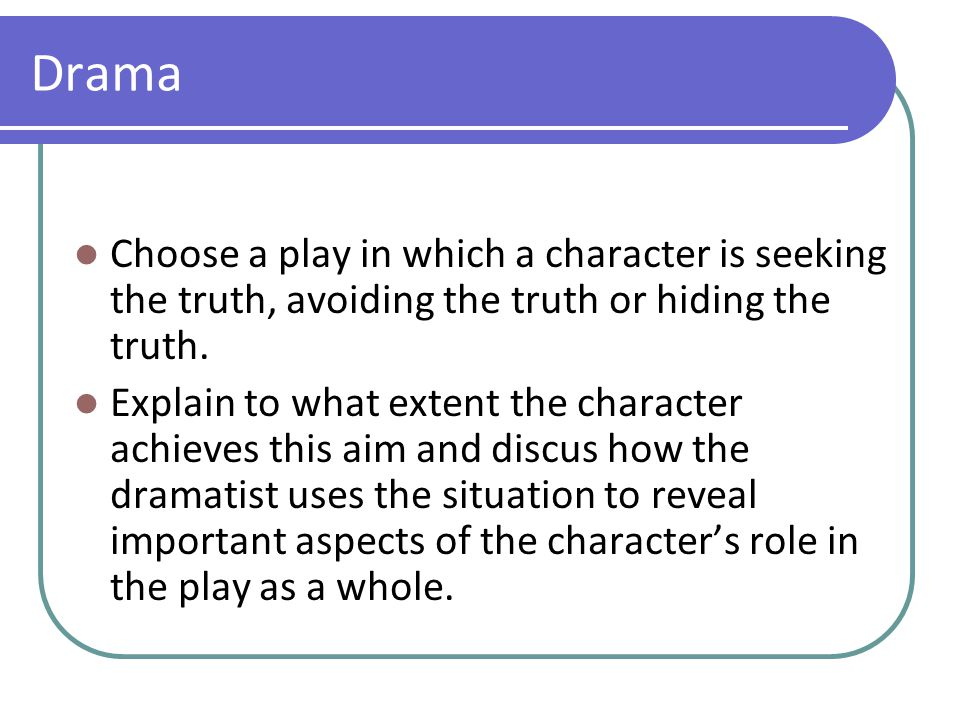 Drama Choose a play in which a character is seeking the truth, avoiding the truth or hiding the truth. Explain to what extent the character achieves t