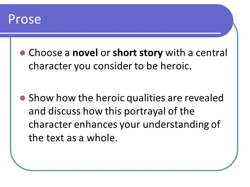 Prose Choose a novel or short story with a central character you consider to be heroic. Show how the heroic qualities are revealed and discuss how thi