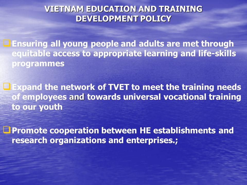 VIETNAM EDUCATION AND TRAINING DEVELOPMENT POLICY   Ensuring all young people and adults are met through equitable access to appropriate learning and life-skills programmes  and  Expand the network of TVET to meet the training needs of employees and towards universal vocational training to our youth   Promote cooperation between HE establishments and research organizations and enterprises.;