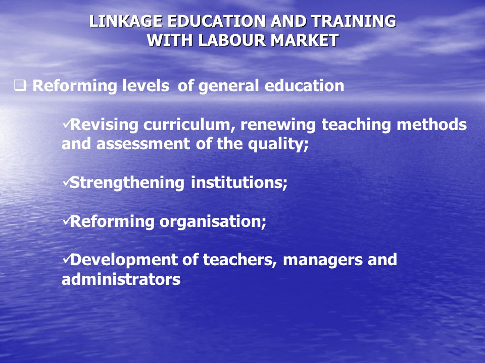 LINKAGE EDUCATION AND TRAINING WITH LABOUR MARKET  Reforming levels of general education Revising curriculum, renewing teaching methods and assessment of the quality; Strengthening institutions; Reforming organisation; Development of teachers, managers and administrators