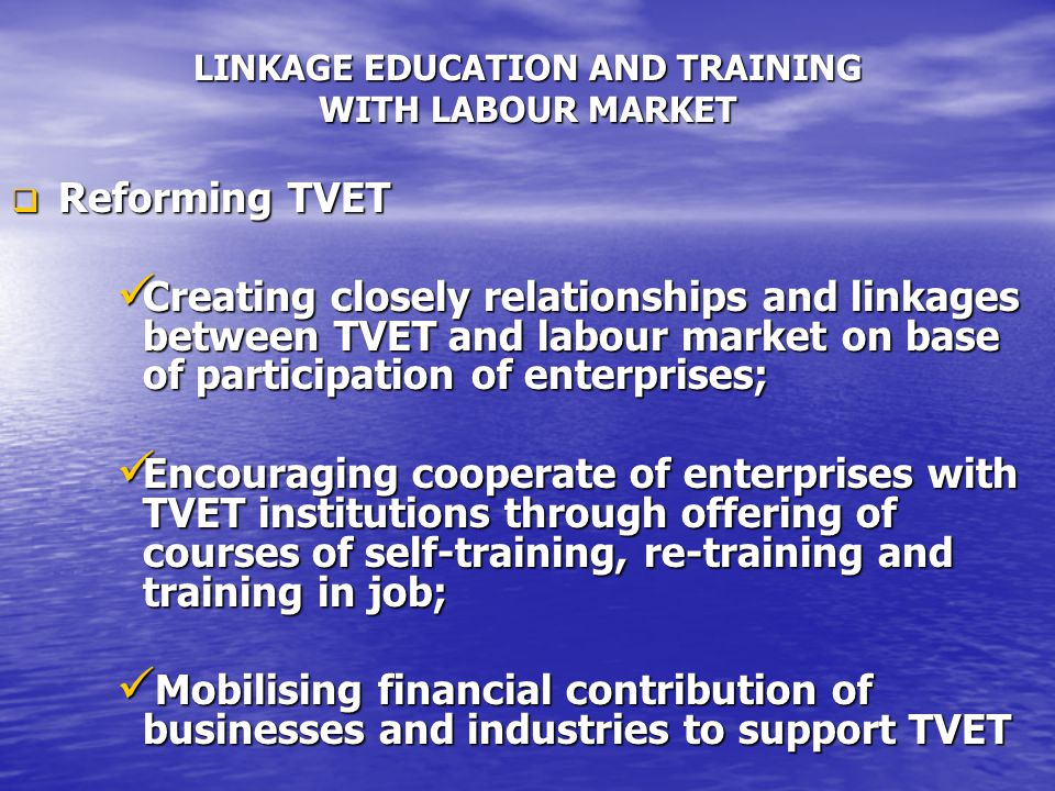 LINKAGE EDUCATION AND TRAINING WITH LABOUR MARKET  Reforming TVET Creating closely relationships and linkages between TVET and labour market on base of participation of enterprises; Creating closely relationships and linkages between TVET and labour market on base of participation of enterprises; Encouraging cooperate of enterprises with TVET institutions through offering of courses of self-training, re-training and training in job; Encouraging cooperate of enterprises with TVET institutions through offering of courses of self-training, re-training and training in job; Mobilising financial contribution of businesses and industries to support TVET Mobilising financial contribution of businesses and industries to support TVET