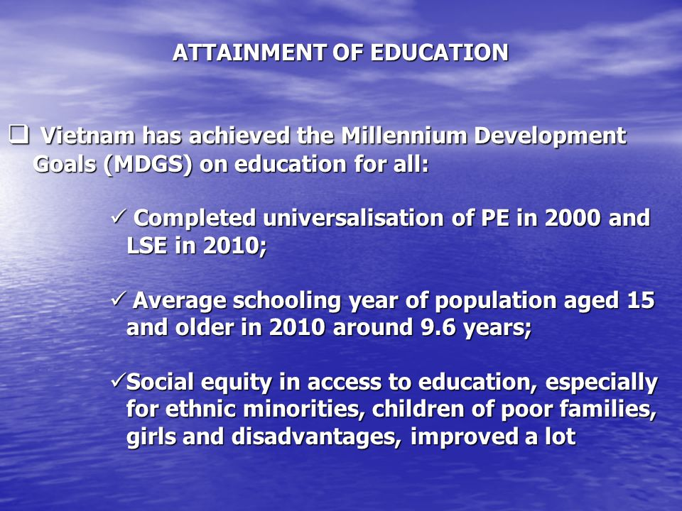 ATTAINMENT OF EDUCATION  Vietnam has achieved the Millennium Development Goals (MDGS) on education for all: Completed universalisation of PE in 2000 and LSE in 2010; Completed universalisation of PE in 2000 and LSE in 2010; Average schooling year of population aged 15 and older in 2010 around 9.6 years; Average schooling year of population aged 15 and older in 2010 around 9.6 years; Social equity in access to education, especially for ethnic minorities, children of poor families, girls and disadvantages, improved a lot Social equity in access to education, especially for ethnic minorities, children of poor families, girls and disadvantages, improved a lot