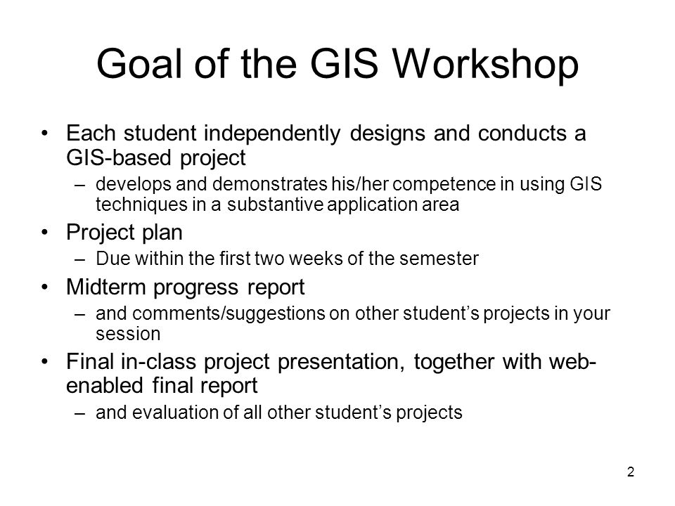 2 Goal of the GIS Workshop Each student independently designs and conducts a GIS-based project –develops and demonstrates his/her competence in using