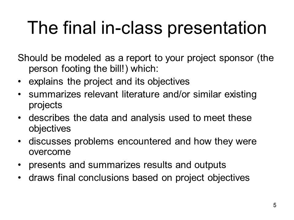 5 The final in-class presentation Should be modeled as a report to your project sponsor (the person footing the bill!) which: explains the project and