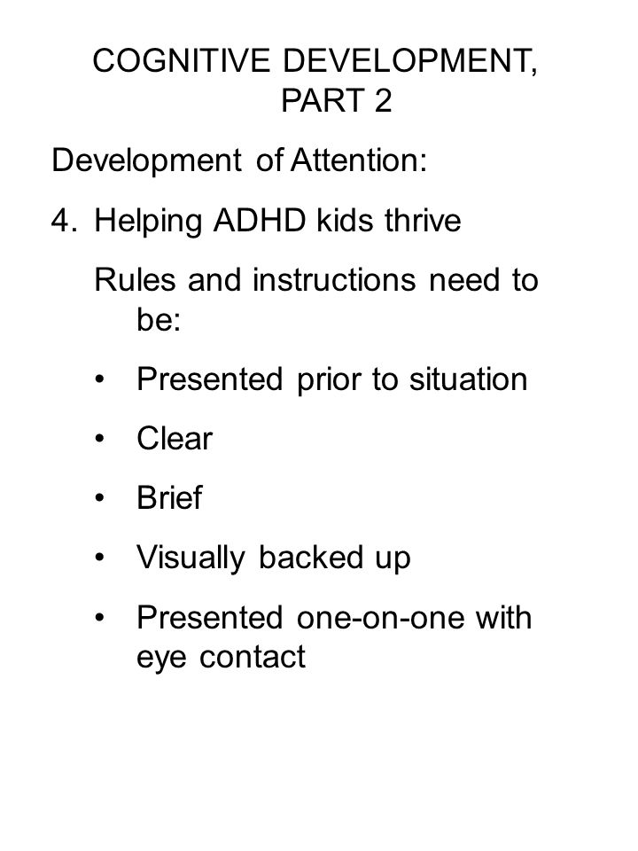 COGNITIVE DEVELOPMENT, PART 2 Development of Attention: 4.Helping ADHD kids thrive Rules and instructions need to be: Presented prior to situation Cle