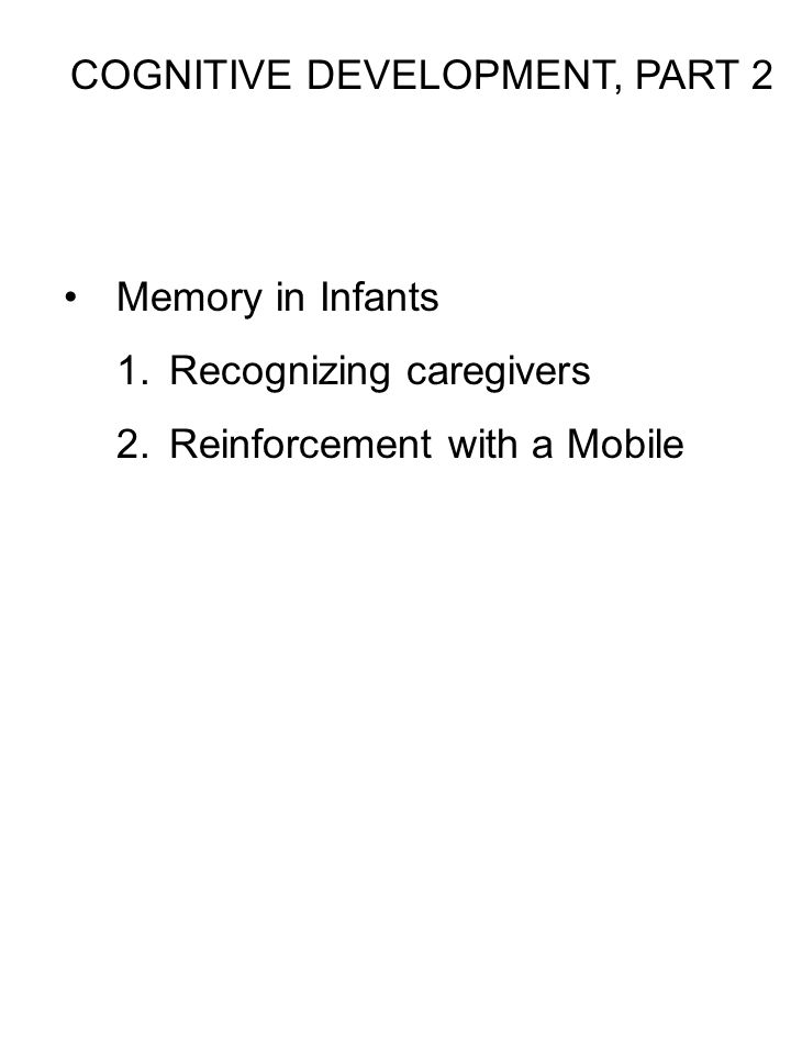 COGNITIVE DEVELOPMENT, PART 2 Memory in Infants 1.Recognizing caregivers 2.Reinforcement with a Mobile