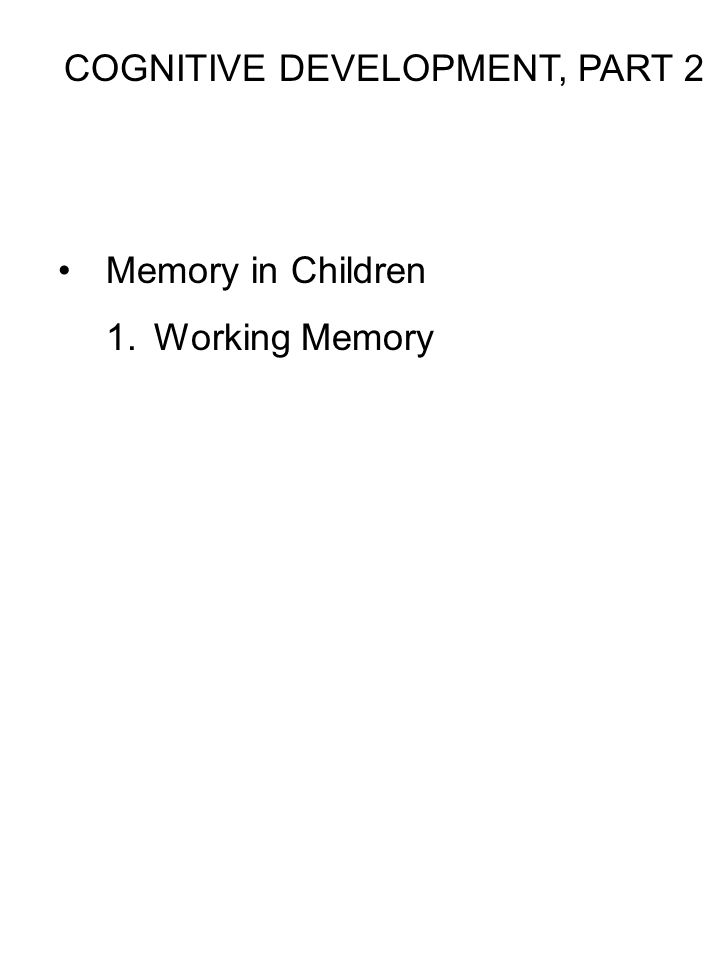 COGNITIVE DEVELOPMENT, PART 2 Memory in Children 1.Working Memory