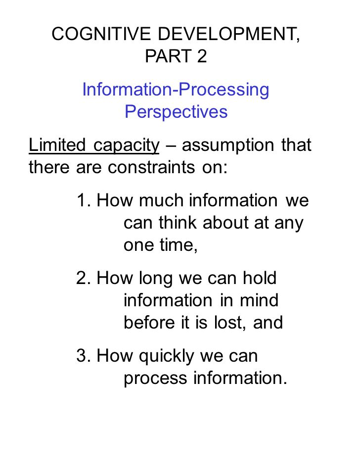 COGNITIVE DEVELOPMENT, PART 2 Information-Processing Perspectives Limited capacity – assumption that there are constraints on: 1. How much information