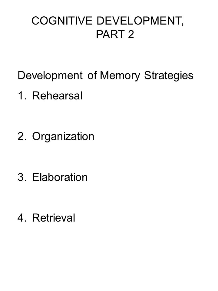COGNITIVE DEVELOPMENT, PART 2 Development of Memory Strategies 1.Rehearsal 2.Organization 3.Elaboration 4.Retrieval