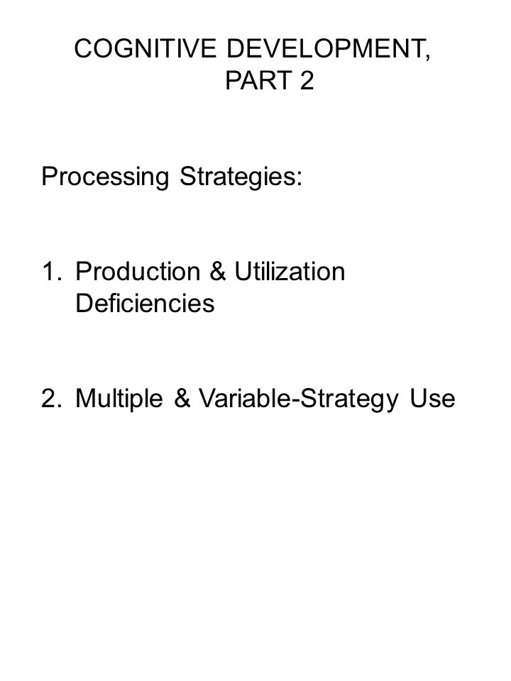 COGNITIVE DEVELOPMENT, PART 2 Processing Strategies: 1.Production & Utilization Deficiencies 2.Multiple & Variable-Strategy Use