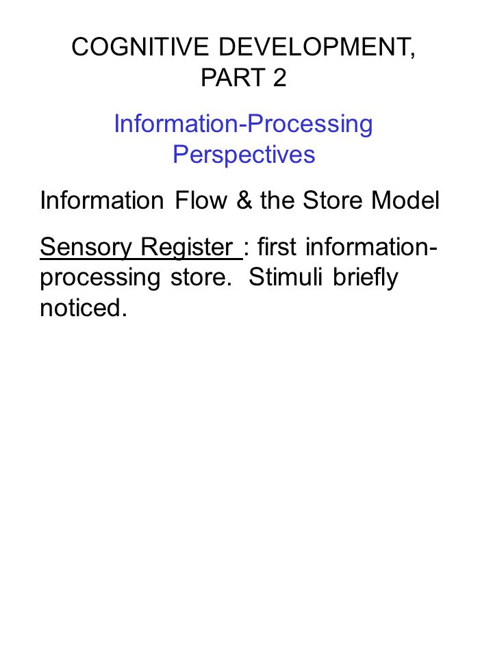 COGNITIVE DEVELOPMENT, PART 2 Information-Processing Perspectives Information Flow & the Store Model Sensory Register : first information- processing
