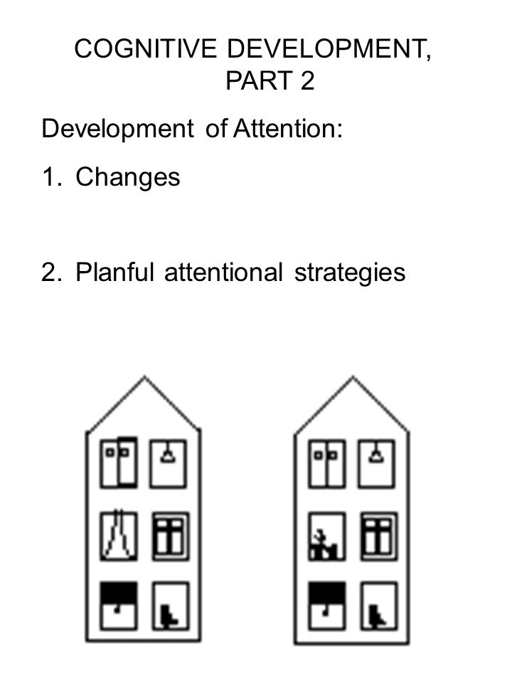 COGNITIVE DEVELOPMENT, PART 2 Development of Attention: 1.Changes 2.Planful attentional strategies
