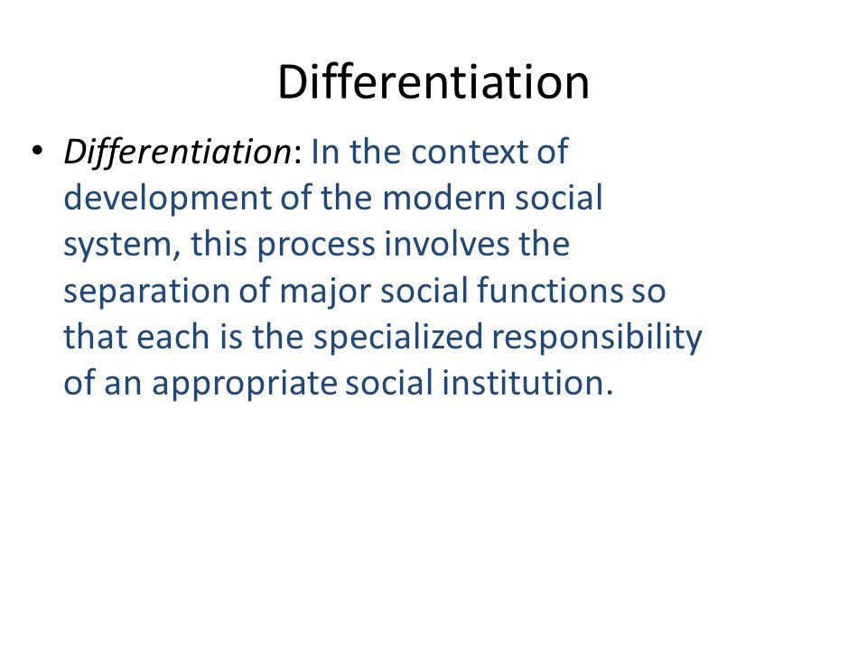 Differentiation Differentiation: In the context of development of the modern social system, this process involves the separation of major social functions so that each is the specialized responsibility of an appropriate social institution.